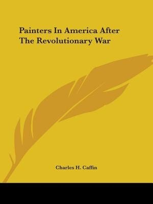 Painters In America After The Revolutionary War by Charles H. Caffin