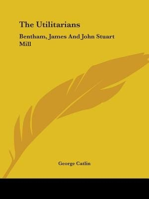 The Utilitarians: Bentham, James And John Stuart Mill by George Catlin