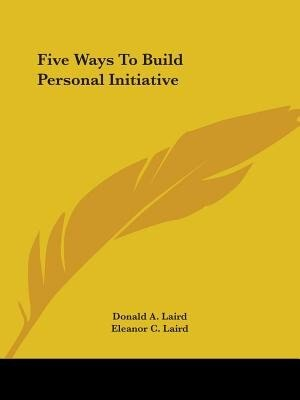 Five Ways To Build Personal Initiative by Donald A. Laird