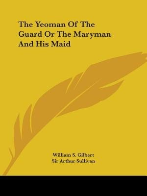 The Yeoman Of The Guard Or The Maryman And His Maid by William S. Gilbert