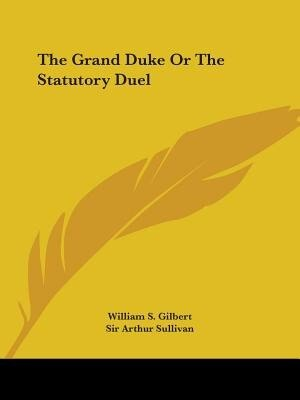 The Grand Duke Or The Statutory Duel by William S. Gilbert