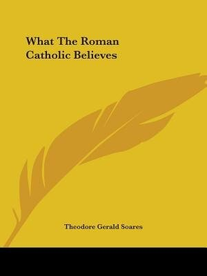 What The Roman Catholic Believes de Theodore Gerald Soares