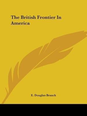 The British Frontier In America by E. Douglas Branch