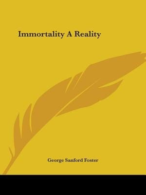 Immortality A Reality by George Sanford Foster