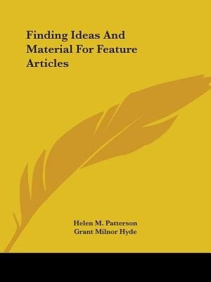 Finding Ideas And Material For Feature Articles by Helen M. Patterson