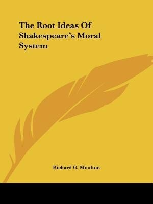 The Root Ideas Of Shakespeare's Moral System by Richard G. Moulton
