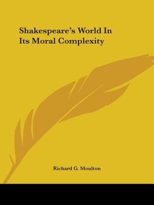 Shakespeare's World In Its Moral Complexity by Richard G. Moulton