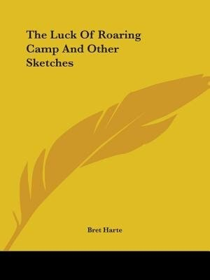 The Luck Of Roaring Camp And Other Sketches by Bret Harte
