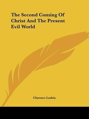 The Second Coming Of Christ And The Present Evil World by Clarence Larkin