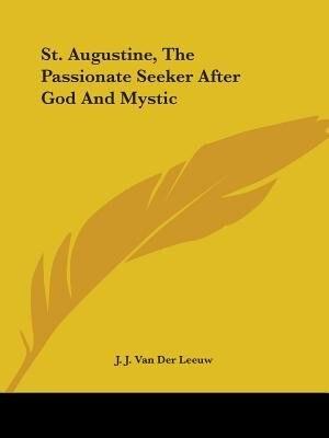 St. Augustine, The Passionate Seeker After God And Mystic de J. J. Van Der Leeuw