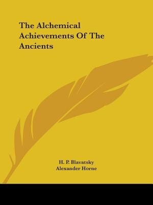 The Alchemical Achievements Of The Ancients by Helene Petrovna Blavatsky