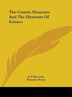 The Cosmic Elements And The Elements Of Science by Helene Petrovna Blavatsky