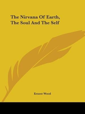 The Nirvana Of Earth, The Soul And The Self by Ernest Wood