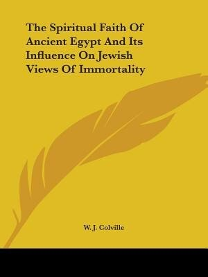 The Spiritual Faith Of Ancient Egypt And Its Influence On Jewish Views Of Immortality by W. J. Colville