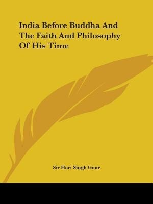 India Before Buddha And The Faith And Philosophy Of His Time by Sir Hari Singh Gour