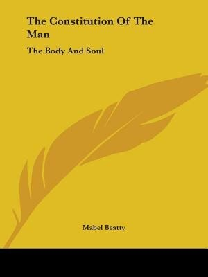 The Constitution Of The Man: The Body And Soul by Mabel Beatty
