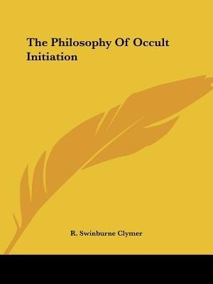 The Philosophy Of Occult Initiation by R. Swinburne Clymer