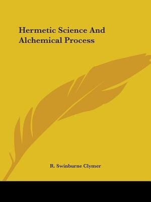 Hermetic Science And Alchemical Process by R. Swinburne Clymer