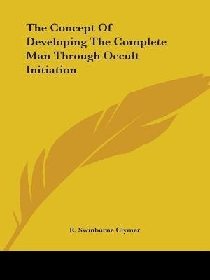 The Concept Of Developing The Complete Man Through Occult Initiation by R. Swinburne Clymer