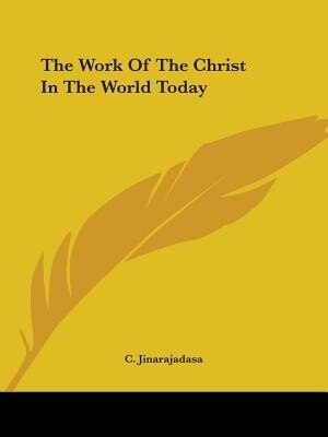 The Work Of The Christ In The World Today by C. Jinarajadasa