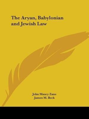 The Aryan, Babylonian And Jewish Law by John Maxcy Zane