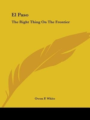 El Paso: The Right Thing On The Frontier by Owen P. White