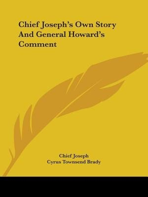 Chief Joseph's Own Story And General Howard's Comment by Chief Joseph