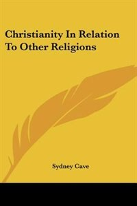 Christianity In Relation To Other Religions by Sydney Cave