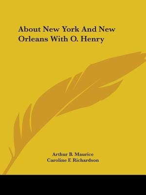 About New York And New Orleans With O. Henry by Arthur B. Maurice