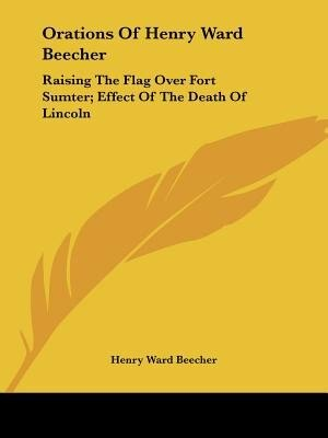 Orations Of Henry Ward Beecher: Raising The Flag Over Fort Sumter; Effect Of The Death Of Lincoln de Henry Ward Beecher