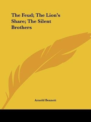 The Feud; The Lion's Share; The Silent Brothers by Arnold Bennett