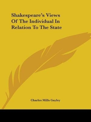 Shakespeare's Views Of The Individual In Relation To The State by Charles Mills Gayley