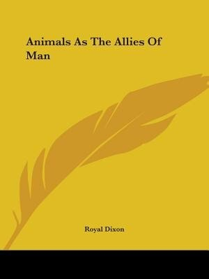 Animals As The Allies Of Man by Royal Dixon