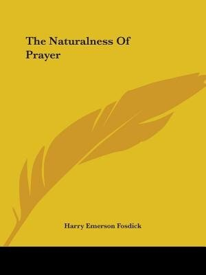 The Naturalness Of Prayer by Harry Emerson Fosdick