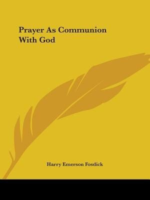 Prayer As Communion With God by Harry Emerson Fosdick