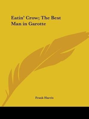 Eatin' Crow; The Best Man In Garotte by Frank Harris
