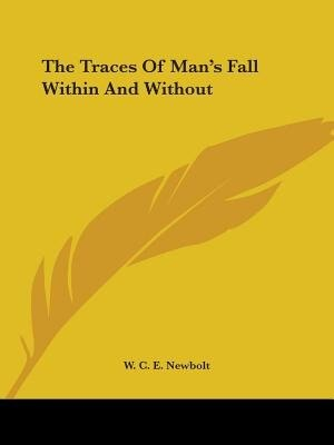 The Traces Of Man's Fall Within And Without by W. C. E. Newbolt