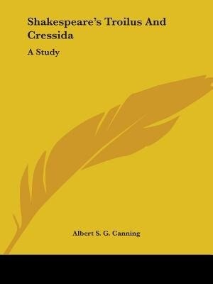 Shakespeare's Troilus And Cressida: A Study by Albert S. G. Canning