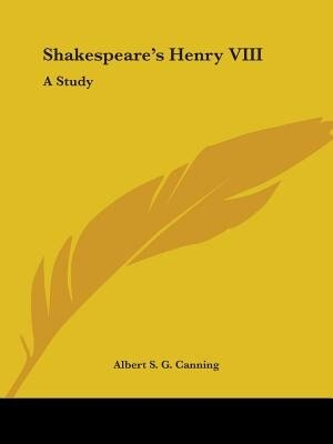 Shakespeare's Henry Viii: A Study by Albert S. G. Canning
