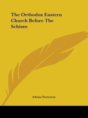 The Orthodox Eastern Church Before The Schism by Adrian Fortescue
