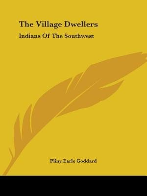 The Village Dwellers: Indians Of The Southwest by Pliny Earle Goddard