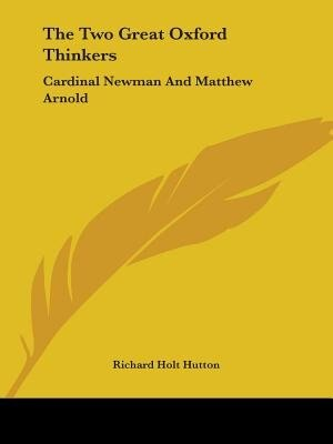 The Two Great Oxford Thinkers: Cardinal Newman And Matthew Arnold by Richard Holt Hutton