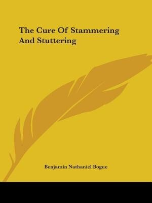 The Cure Of Stammering And Stuttering by Benjamin Nathaniel Bogue