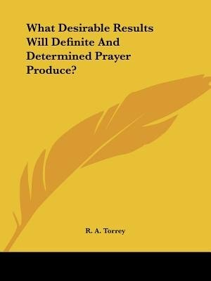 What Desirable Results Will Definite And Determined Prayer Produce? by R. A. Torrey