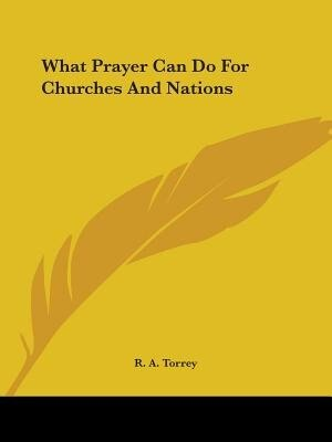 What Prayer Can Do For Churches And Nations by R. A. Torrey