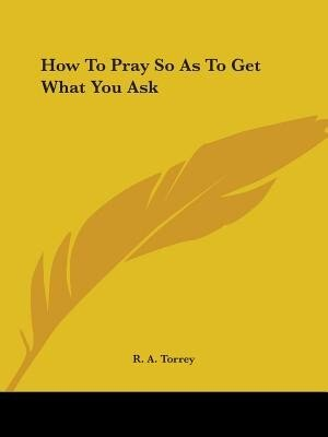 How To Pray So As To Get What You Ask by R. A. Torrey