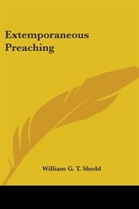 Extemporaneous Preaching by William G. T. Shedd