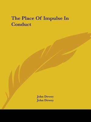 The Place Of Impulse In Conduct by John Dewey