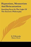 Hypnotism, Mesmerism And Reincarnation: Startling Facts In The Light Of The Esoteric Philosophy