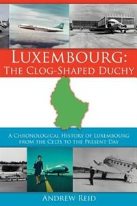 Luxembourg: The Clog-Shaped Duchy:  A Chronological History of Luxembourg from the Celts to the Present Day by Andrew Reid
